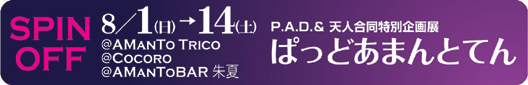 P.A.D. SPIN OFF P.A.D.&天人合同企画展「ぱっどあまんとてん」8/1(日)〜8/14(土):@AMANTO TRICO @COCORO @AMAN TO BAR 朱夏